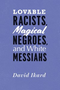 Review of David Ikard's Lovable Racists, Magical Negroes, and White Messiahs