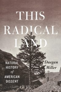 7 questions for Daegan Miller about This Radical Land: A Natural History of American Dissent