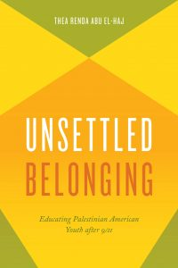 Unsettled Belonging: Educating Palestinian American Youth After 9/11 by Thea Renda Abu El-Jag