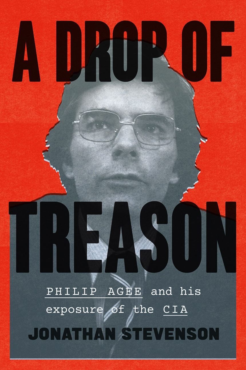 """Read an Excerpt from Jonathan Stevenson's New Spy Biography """"A Drop of Treason: Philip Agee and His Exposure of the CIA"""""""