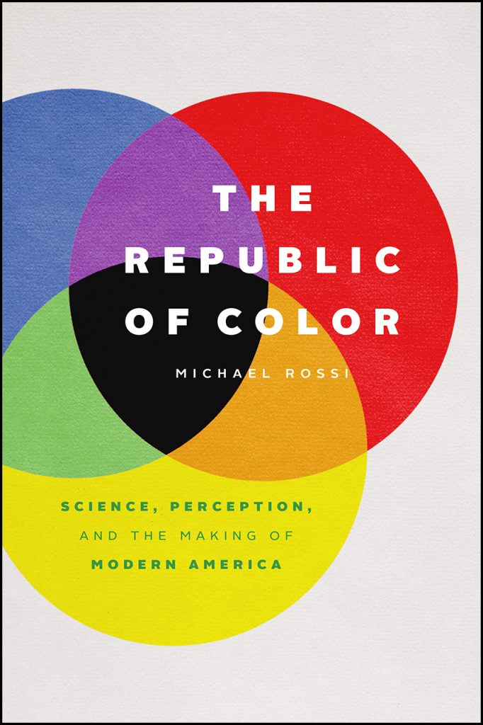 """6 Questions with Michael Rossi, author of """"The Republic of Color: Science, Perception, and the Making of Modern America""""   The Chicago Blog"""