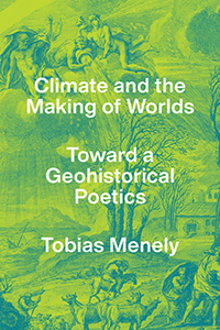 """Read an Excerpt from """"Climate the Making of Worlds"""" by Tobias Menely"""